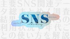 【最新版】主要SNS関連データ総まとめ! 調査結果で見るSNSの利用状況や年代ごとの使い方を解説